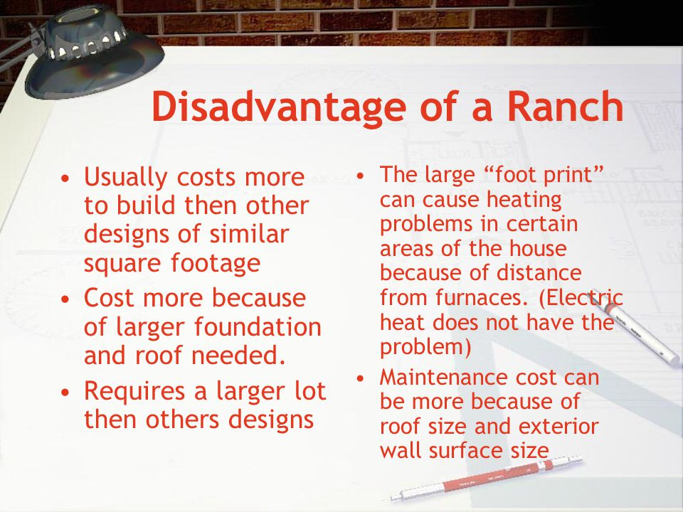 Disadvantage of a Ranch Usually costs more to build then other designs of similar square footage Cost more because of larger foundation and roof neede