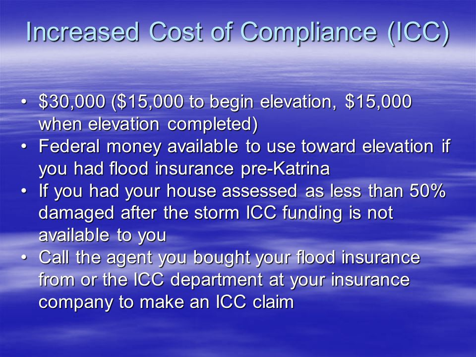 Increased Cost of Compliance (ICC) $30,000 ($15,000 to begin elevation, $15,000 when elevation completed)$30,000 ($15,000 to begin elevation, $15,000 when elevation completed) Federal money available to use toward elevation if you had flood insurance pre-KatrinaFederal money available to use toward elevation if you had flood insurance pre-Katrina If you had your house assessed as less than 50% damaged after the storm ICC funding is not available to youIf you had your house assessed as less than 50% damaged after the storm ICC funding is not available to you Call the agent you bought your flood insurance from or the ICC department at your insurance company to make an ICC claimCall the agent you bought your flood insurance from or the ICC department at your insurance company to make an ICC claim