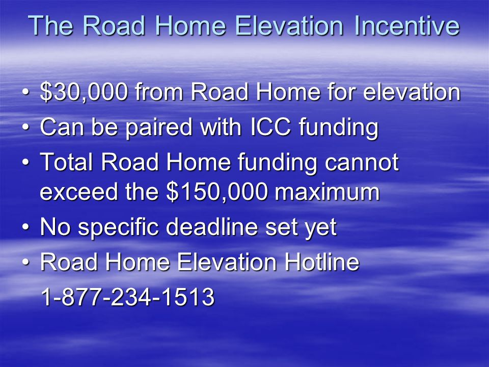 The Road Home Elevation Incentive $30,000 from Road Home for elevation$30,000 from Road Home for elevation Can be paired with ICC fundingCan be paired with ICC funding Total Road Home funding cannot exceed the $150,000 maximumTotal Road Home funding cannot exceed the $150,000 maximum No specific deadline set yetNo specific deadline set yet Road Home Elevation HotlineRoad Home Elevation Hotline1-877-234-1513