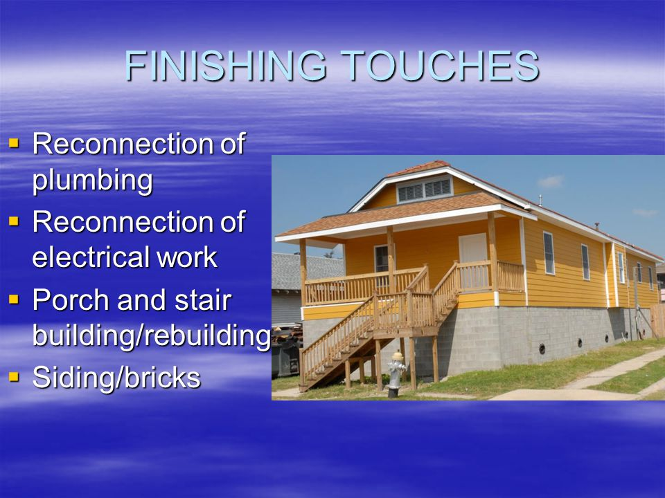 FINISHING TOUCHES Reconnection of plumbing Reconnection of plumbing Reconnection of electrical work Reconnection of electrical work Porch and stair building/rebuilding Porch and stair building/rebuilding Siding/bricks Siding/bricks