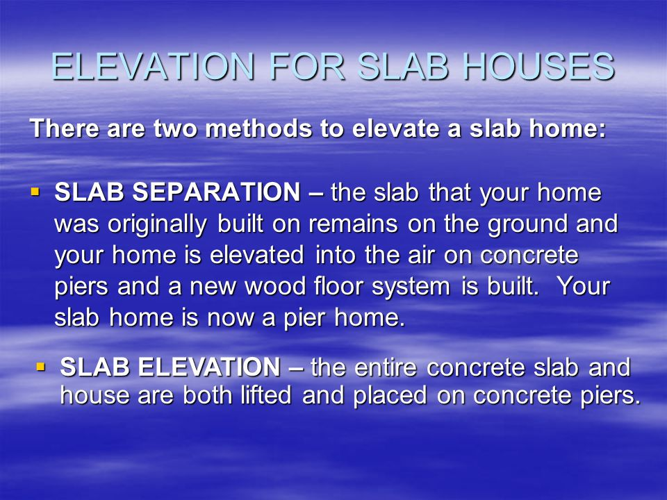 ELEVATION FOR SLAB HOUSES SLAB SEPARATION – the slab that your home was originally built on remains on the ground and your home is elevated into the air on concrete piers and a new wood floor system is built.