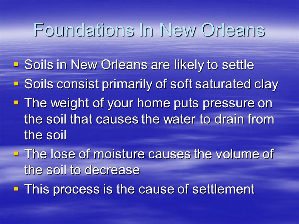 Foundations In New Orleans Soils in New Orleans are likely to settle Soils in New Orleans are likely to settle Soils consist primarily of soft saturated clay Soils consist primarily of soft saturated clay The weight of your home puts pressure on the soil that causes the water to drain from the soil The weight of your home puts pressure on the soil that causes the water to drain from the soil The lose of moisture causes the volume of the soil to decrease The lose of moisture causes the volume of the soil to decrease This process is the cause of settlement This process is the cause of settlement