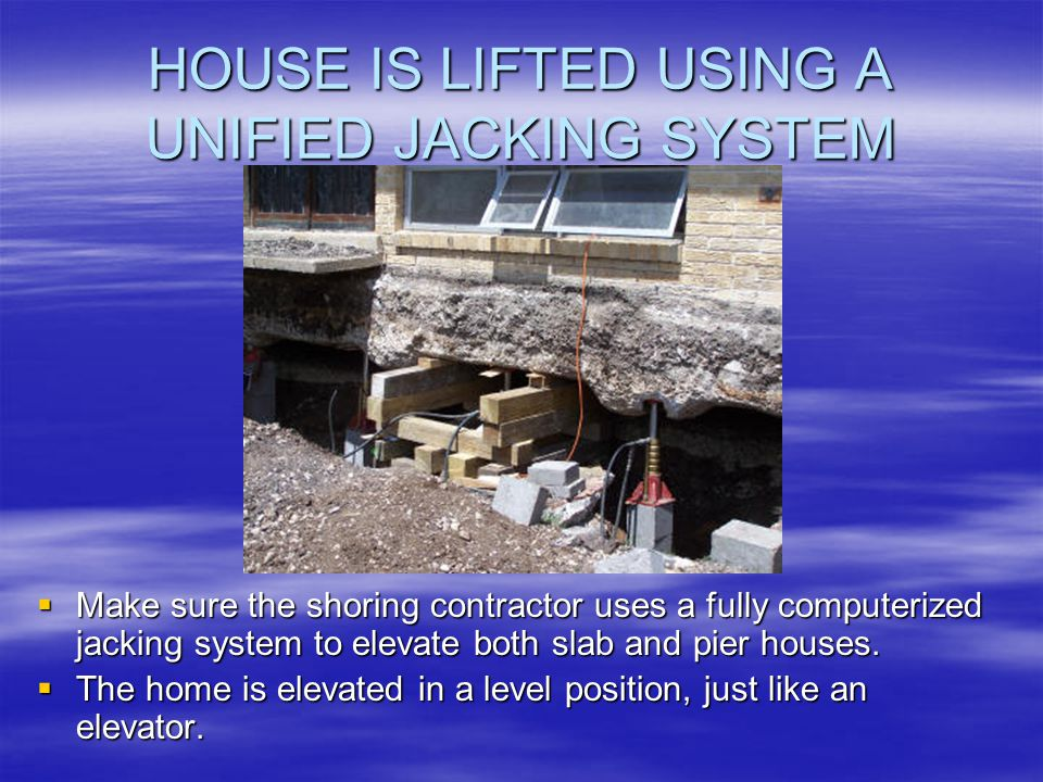 HOUSE IS LIFTED USING A UNIFIED JACKING SYSTEM Make sure the shoring contractor uses a fully computerized jacking system to elevate both slab and pier houses.