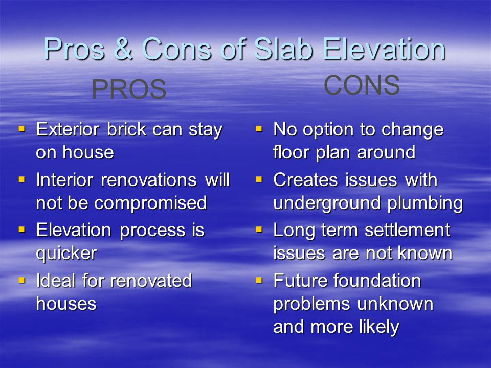Pros & Cons of Slab Elevation No option to change floor plan around No option to change floor plan around Creates issues with underground plumbing Creates issues with underground plumbing Long term settlement issues are not known Long term settlement issues are not known Future foundation problems unknown and more likely Future foundation problems unknown and more likely Exterior brick can stay on house Exterior brick can stay on house Interior renovations will not be compromised Interior renovations will not be compromised Elevation process is quicker Elevation process is quicker Ideal for renovated houses Ideal for renovated houses PROS CONS