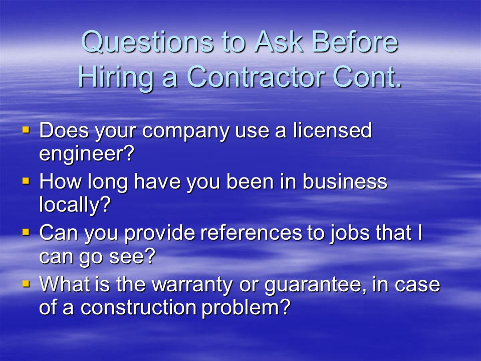 Questions to Ask Before Hiring a Contractor Cont. Does your company use a licensed engineer.