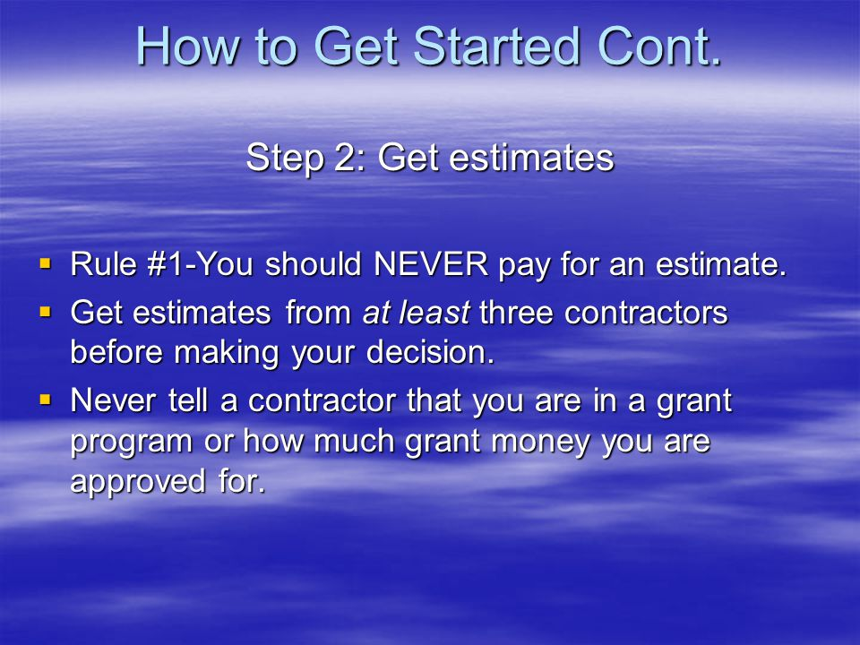 How to Get Started Cont. Step 2: Get estimates Rule #1-You should NEVER pay for an estimate.