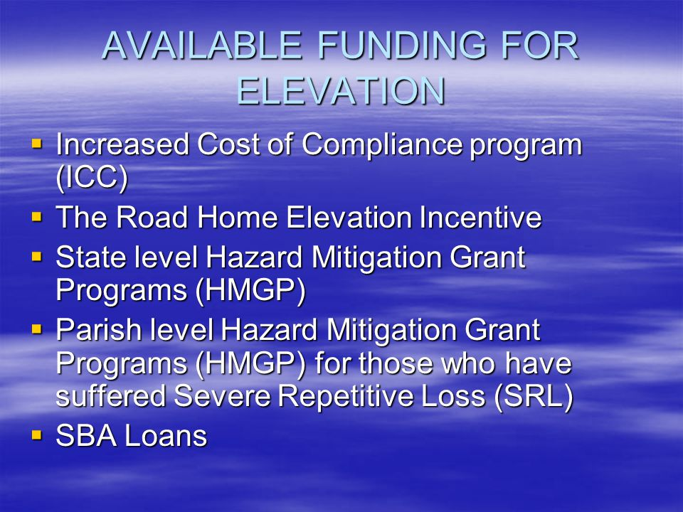 AVAILABLE FUNDING FOR ELEVATION Increased Cost of Compliance program (ICC) Increased Cost of Compliance program (ICC) The Road Home Elevation Incentive The Road Home Elevation Incentive State level Hazard Mitigation Grant Programs (HMGP) State level Hazard Mitigation Grant Programs (HMGP) Parish level Hazard Mitigation Grant Programs (HMGP) for those who have suffered Severe Repetitive Loss (SRL) Parish level Hazard Mitigation Grant Programs (HMGP) for those who have suffered Severe Repetitive Loss (SRL) SBA Loans SBA Loans