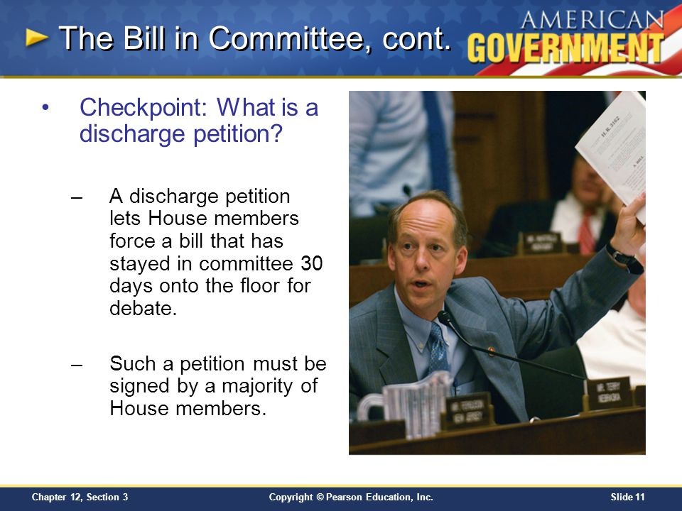 Copyright © Pearson Education, Inc.Slide 11 Chapter 12, Section 3 Checkpoint: What is a discharge petition? –A discharge petition lets House members f