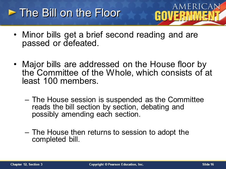Copyright © Pearson Education, Inc.Slide 16 Chapter 12, Section 3 The Bill on the Floor Minor bills get a brief second reading and are passed or defea