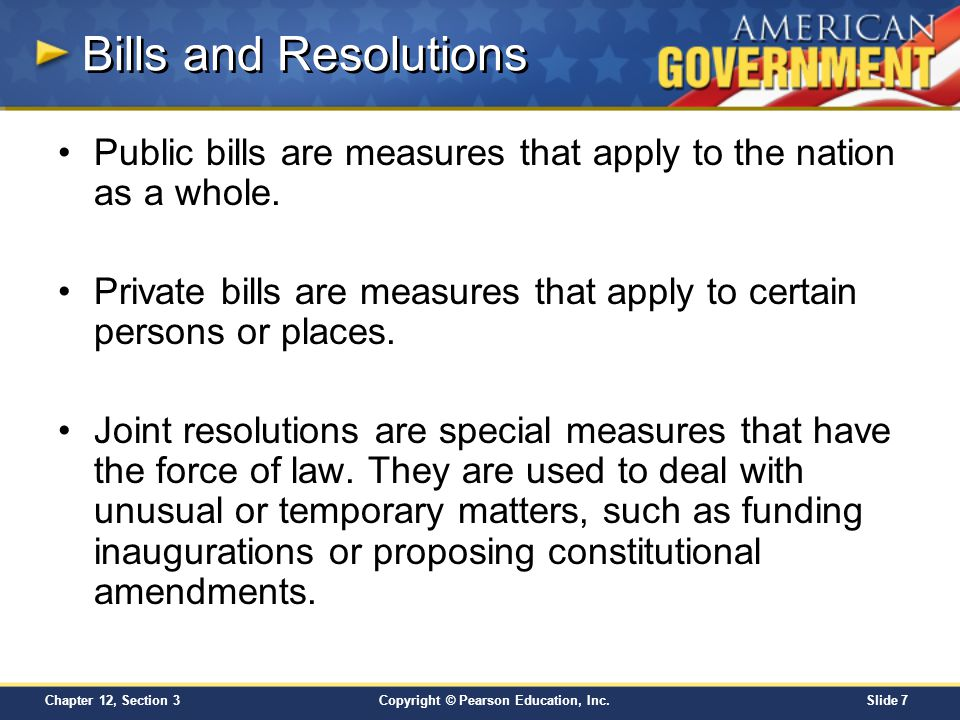 Copyright © Pearson Education, Inc.Slide 7 Chapter 12, Section 3 Bills and Resolutions Public bills are measures that apply to the nation as a whole.