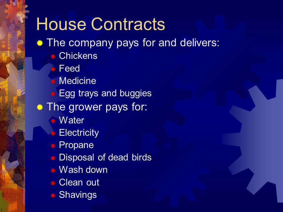 House Contracts The company pays for and delivers: Chickens Feed Medicine Egg trays and buggies The grower pays for: Water Electricity Propane Disposa