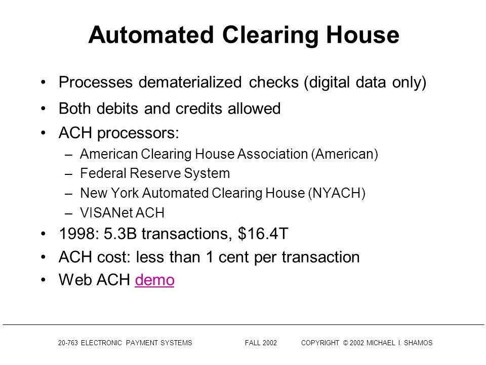 20-763 ELECTRONIC PAYMENT SYSTEMS FALL 2002COPYRIGHT © 2002 MICHAEL I. SHAMOS Automated Clearing House (ACH) Nationwide wholesale electronic payments