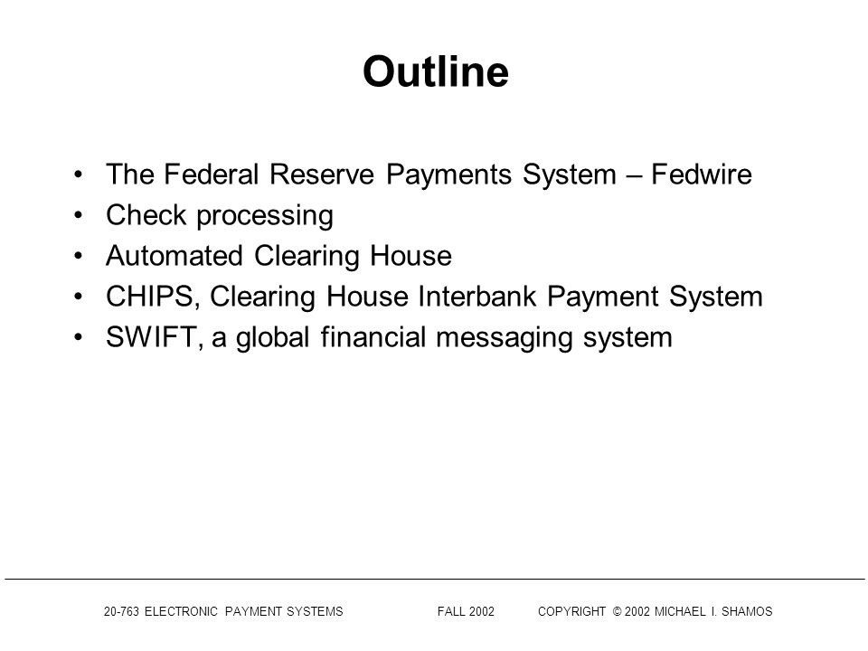 20-763 ELECTRONIC PAYMENT SYSTEMS FALL 2002COPYRIGHT © 2002 MICHAEL I. SHAMOS Electronic Payment Systems 20-763 Lecture 3 Automated Clearing and Settl