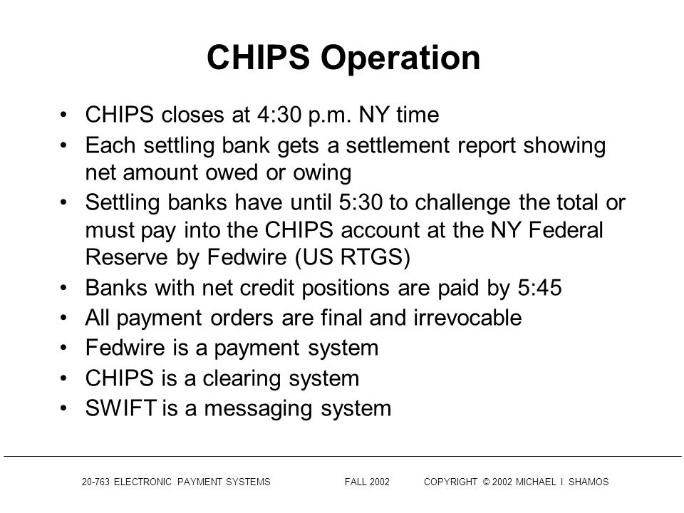 20-763 ELECTRONIC PAYMENT SYSTEMS FALL 2002COPYRIGHT © 2002 MICHAEL I. SHAMOS CHIPS Operation London Bank L has an account in a NY Bank A Wants to tra
