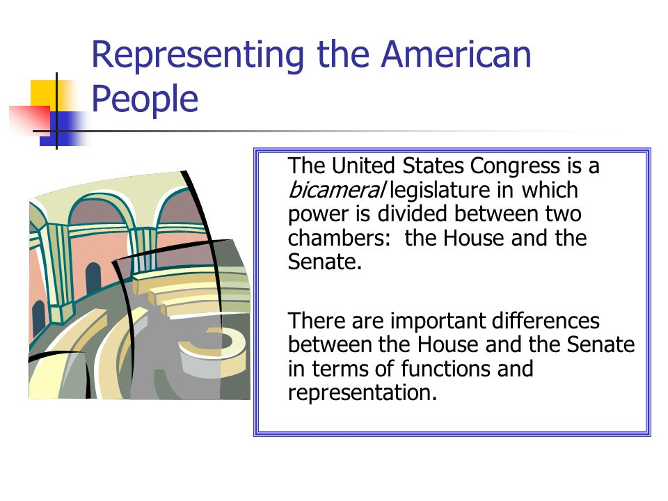 Representing the American People The United States Congress is a bicameral legislature in which power is divided between two chambers: the House and the Senate.