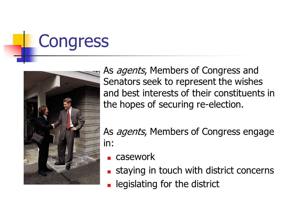 Congress As agents, Members of Congress and Senators seek to represent the wishes and best interests of their constituents in the hopes of securing re-election.
