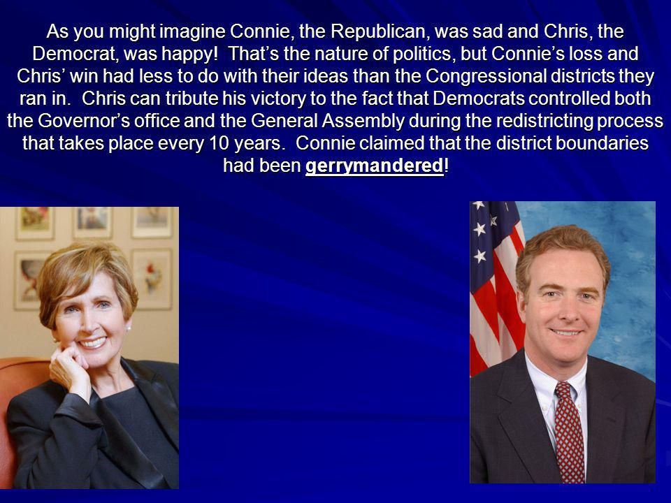 As you might imagine Connie, the Republican, was sad and Chris, the Democrat, was happy! Thats the nature of politics, but Connies loss and Chris win