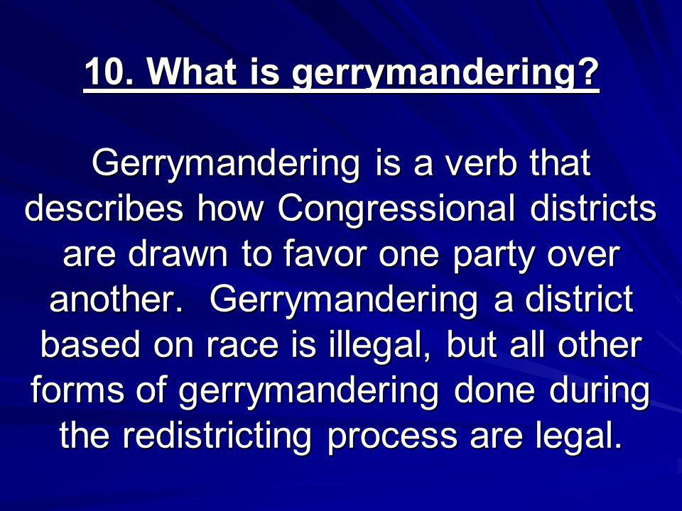 10. What is gerrymandering? Gerrymandering is a verb that describes how Congressional districts are drawn to favor one party over another. Gerrymander