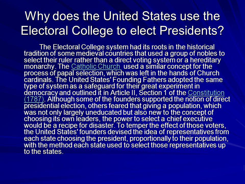 Why does the United States use the Electoral College to elect Presidents? The Electoral College system had its roots in the historical tradition of so
