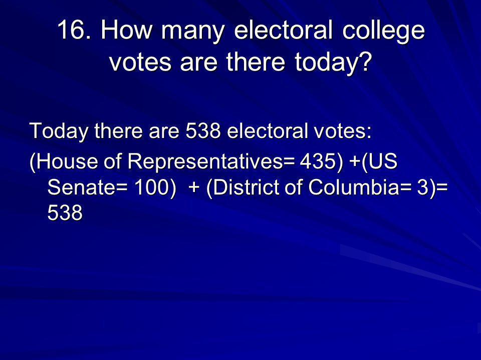 16. How many electoral college votes are there today? Today there are 538 electoral votes: (House of Representatives= 435) +(US Senate= 100) + (Distri