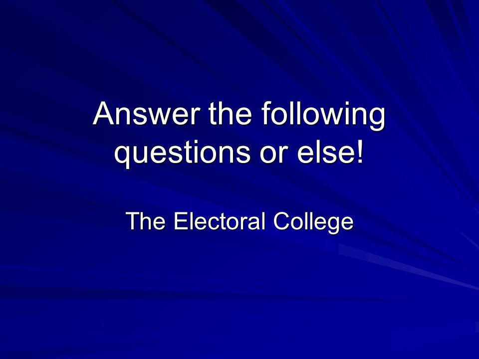 Answer the following questions or else! The Electoral College