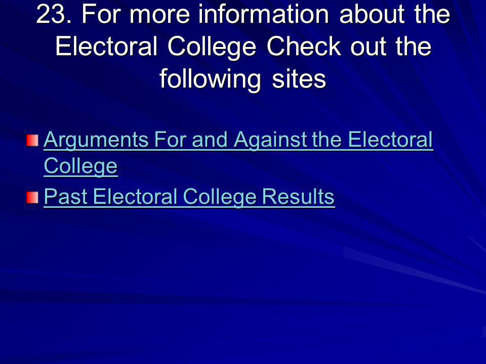 23. For more information about the Electoral College Check out the following sites Arguments For and Against the Electoral College Arguments For and A