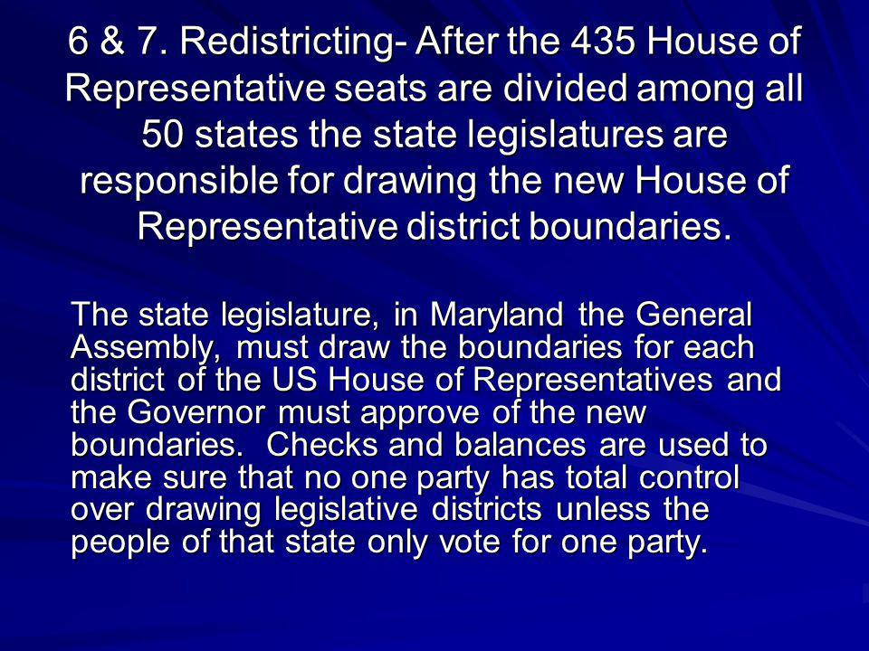 6 & 7. Redistricting- After the 435 House of Representative seats are divided among all 50 states the state legislatures are responsible for drawing t