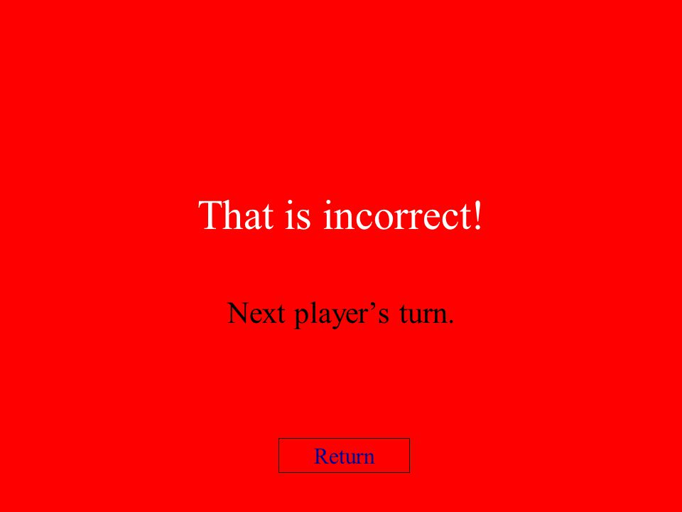 That is incorrect! Next players turn. Return