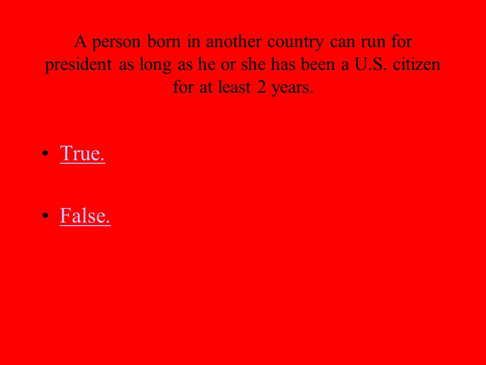 A person born in another country can run for president as long as he or she has been a U.S. citizen for at least 2 years. True. False.