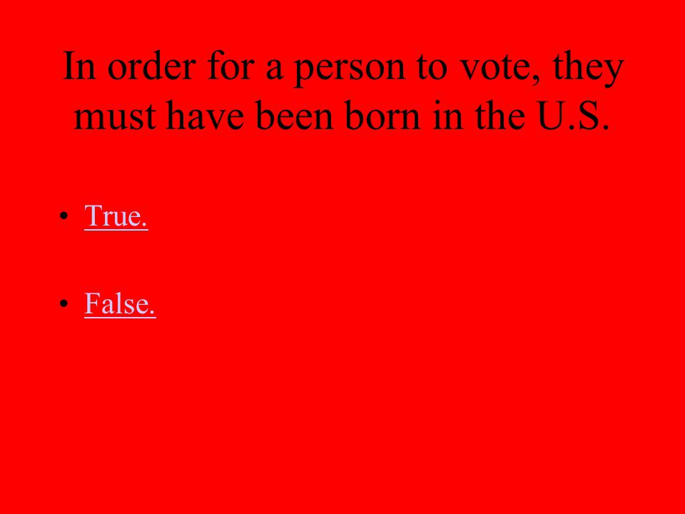 In order for a person to vote, they must have been born in the U.S. True. False.