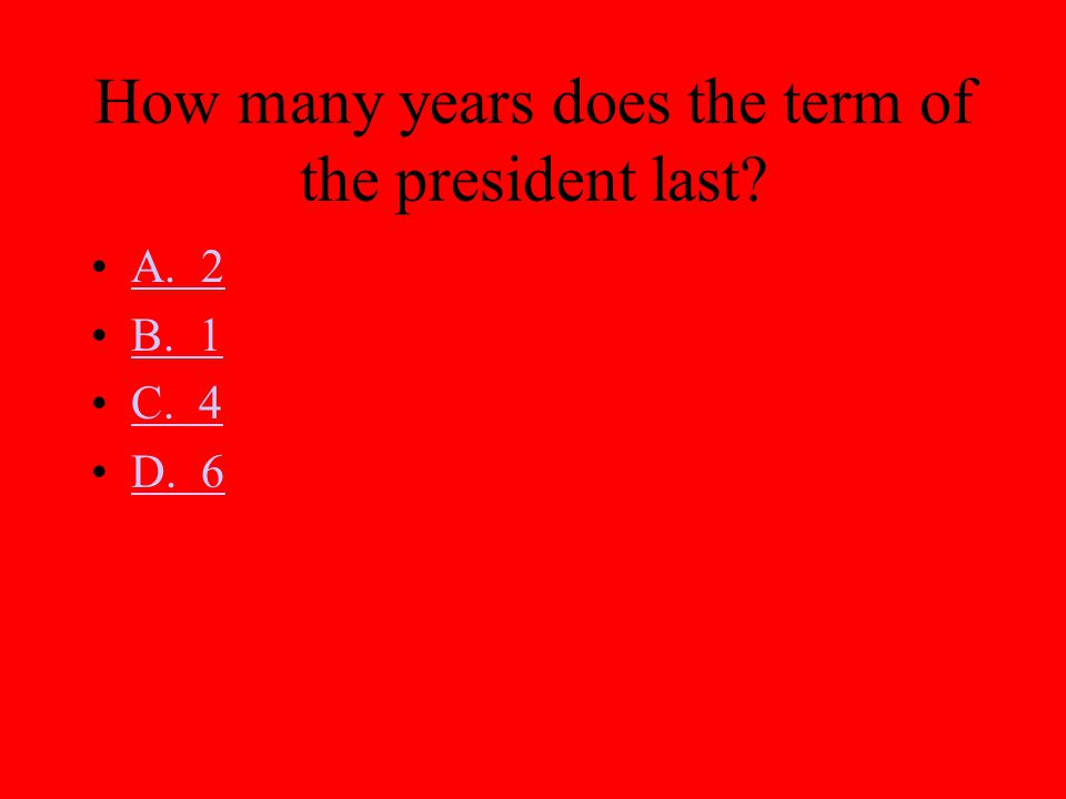How many years does the term of the president last? A. 2 B. 1 C. 4 D. 6