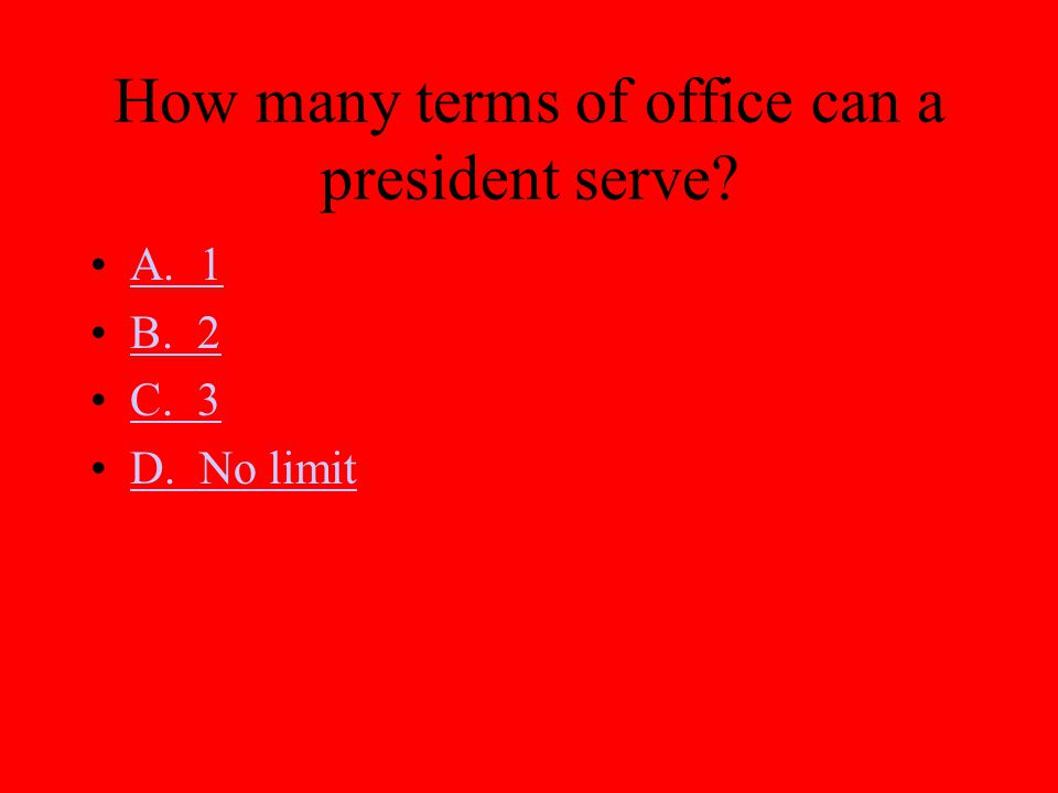 How many terms of office can a president serve? A. 1 B. 2 C. 3 D. No limit