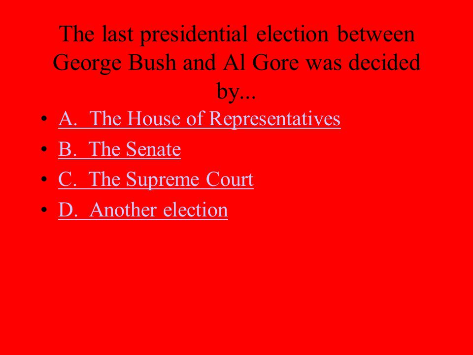 The last presidential election between George Bush and Al Gore was decided by... A. The House of Representatives B. The Senate C. The Supreme Court D.