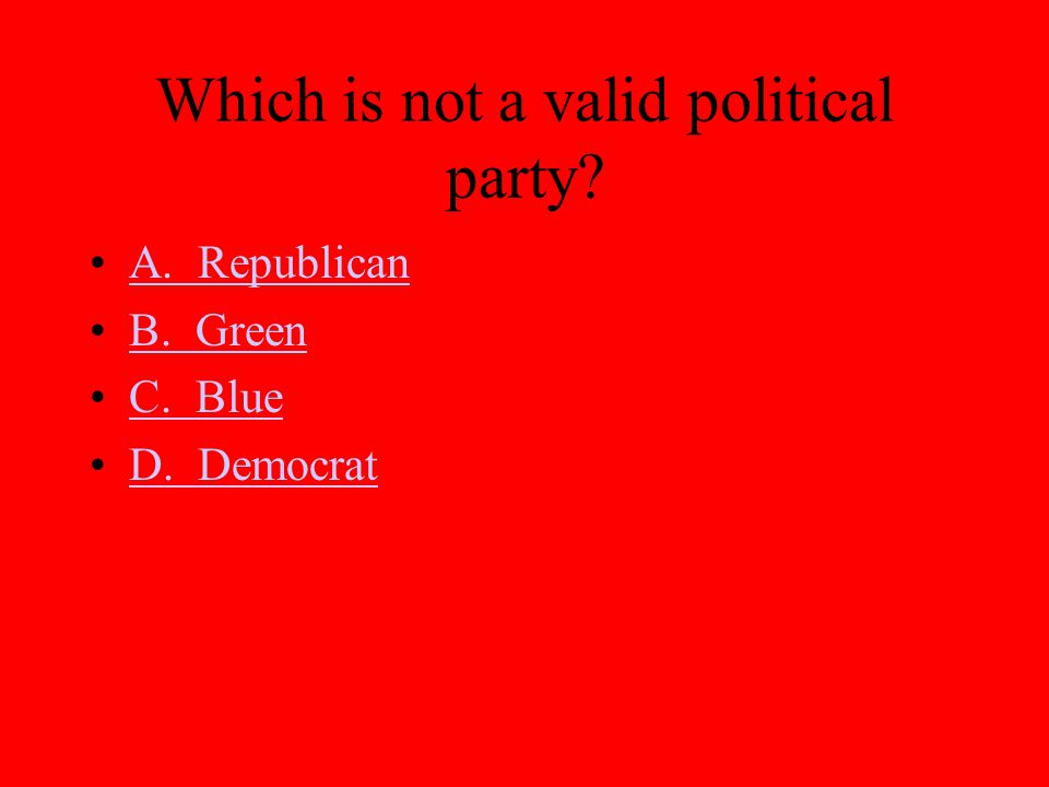 Which is not a valid political party? A. Republican B. Green C. Blue D. Democrat