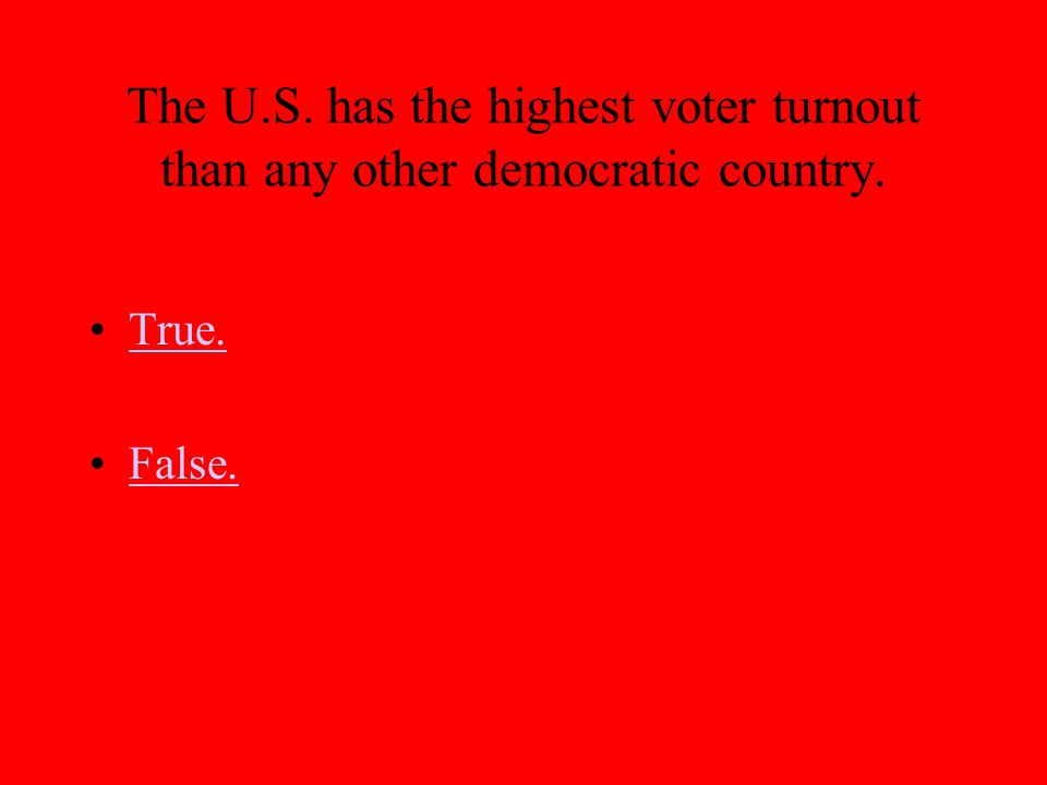 The U.S. has the highest voter turnout than any other democratic country. True. False.