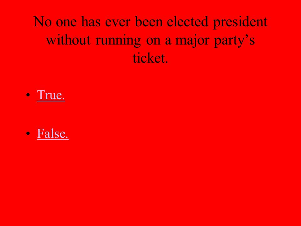 No one has ever been elected president without running on a major partys ticket. True. False.