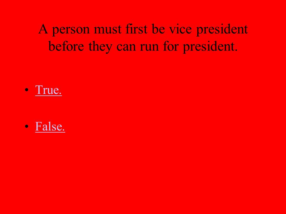 A person must first be vice president before they can run for president. True. False.