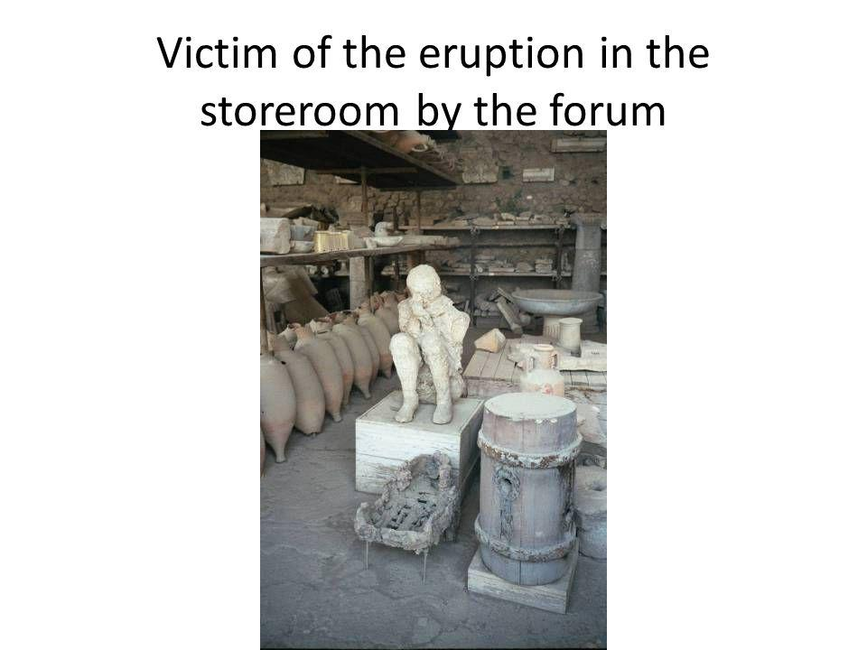 Victim of the eruption in the storeroom by the forum
