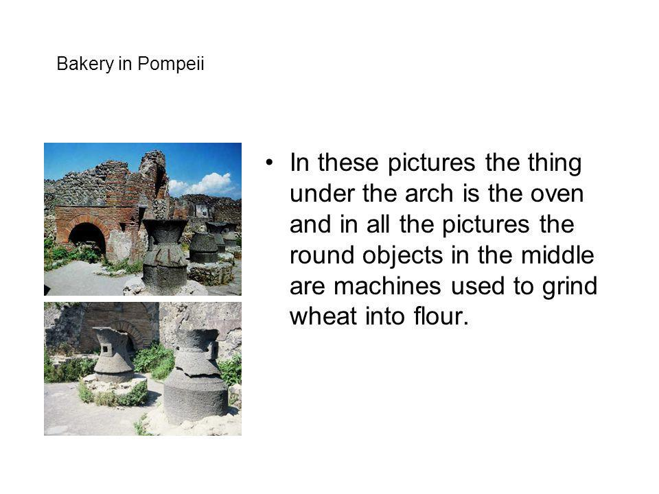 Bakery in Pompeii In these pictures the thing under the arch is the oven and in all the pictures the round objects in the middle are machines used to