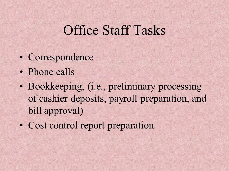 Office Staff Tasks Correspondence Phone calls Bookkeeping, (i.e., preliminary processing of cashier deposits, payroll preparation, and bill approval)