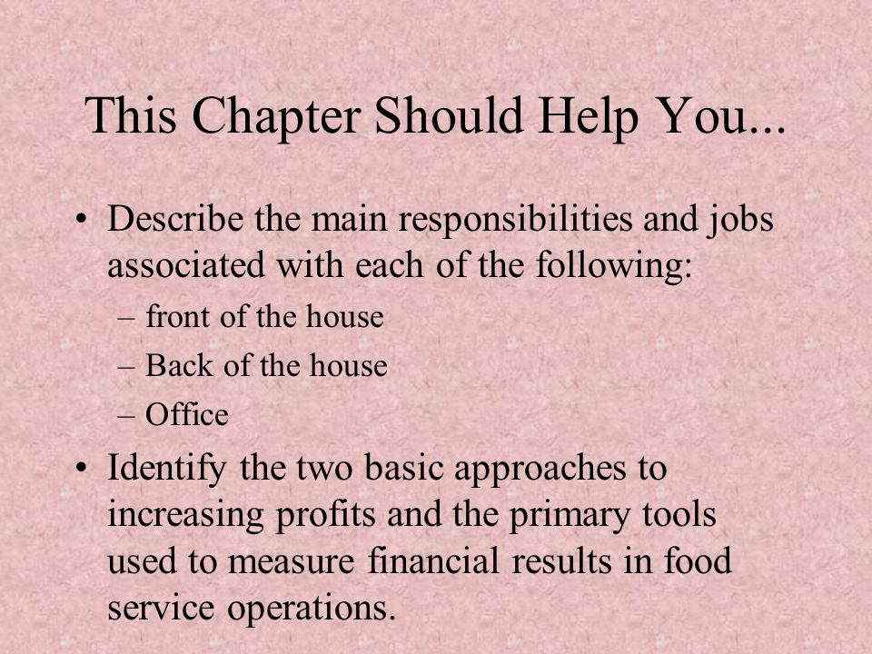 This Chapter Should Help You... Describe the main responsibilities and jobs associated with each of the following: –front of the house –Back of the ho