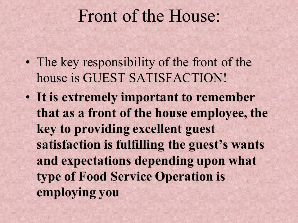 Front of the House: The key responsibility of the front of the house is GUEST SATISFACTION! It is extremely important to remember that as a front of t