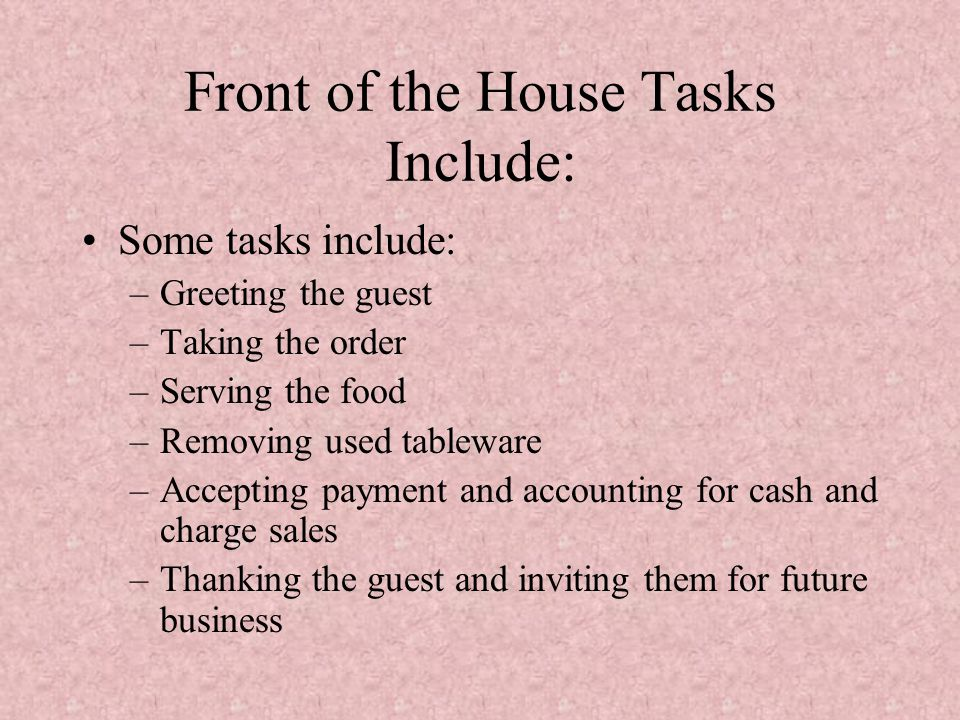 Front of the House Tasks Include: Some tasks include: –Greeting the guest –Taking the order –Serving the food –Removing used tableware –Accepting paym