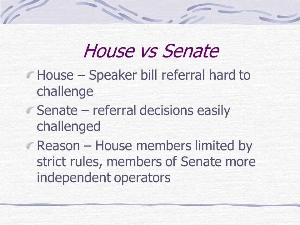 House vs Senate House – Speaker bill referral hard to challenge Senate – referral decisions easily challenged Reason – House members limited by strict rules, members of Senate more independent operators