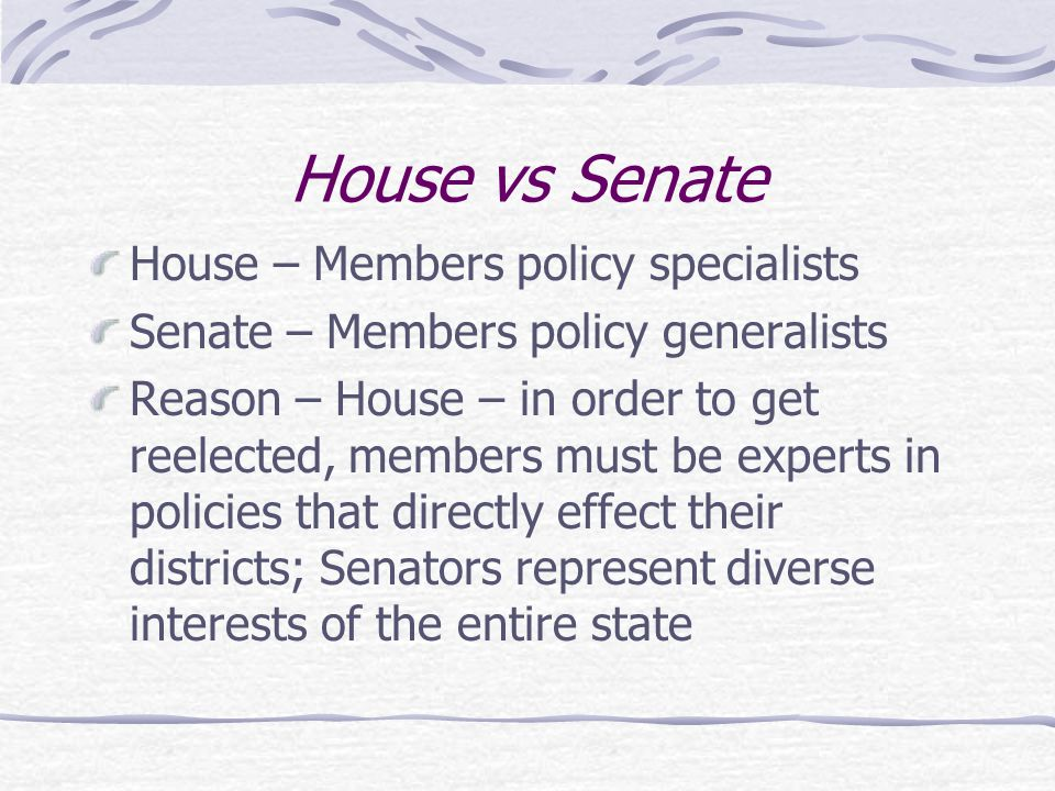 House vs Senate House – Members policy specialists Senate – Members policy generalists Reason – House – in order to get reelected, members must be experts in policies that directly effect their districts; Senators represent diverse interests of the entire state