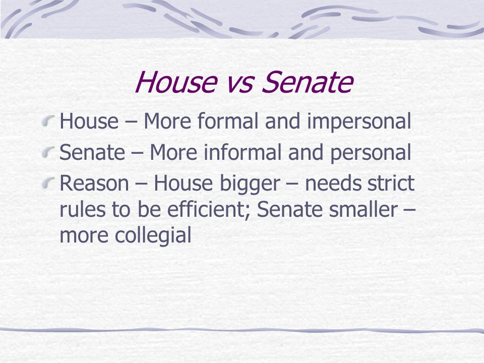 House vs Senate House – More formal and impersonal Senate – More informal and personal Reason – House bigger – needs strict rules to be efficient; Senate smaller – more collegial