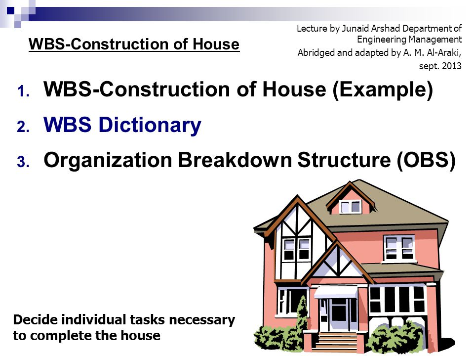 1. WBS-Construction of House (Example) 2. WBS Dictionary 3. Organization Breakdown Structure (OBS) 1 WBS-Construction of House Decide individual tasks