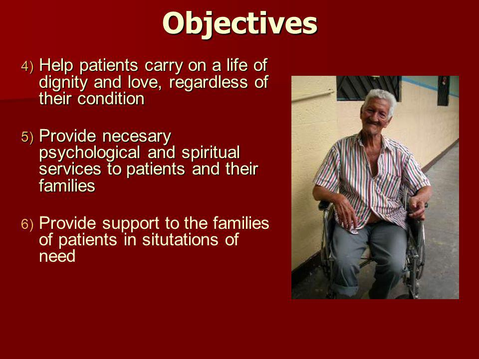 Objectives 4) Help patients carry on a life of dignity and love, regardless of their condition 5) Provide necesary psychological and spiritual service