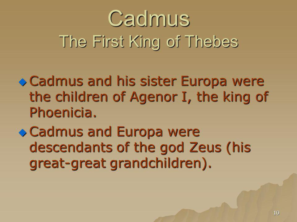 10 Cadmus The First King of Thebes Cadmus and his sister Europa were the children of Agenor I, the king of Phoenicia. Cadmus and his sister Europa wer