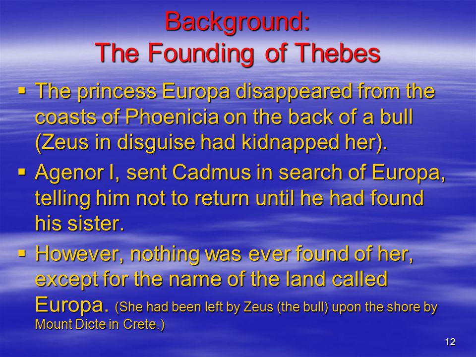 12 Background: The Founding of Thebes The princess Europa disappeared from the coasts of Phoenicia on the back of a bull (Zeus in disguise had kidnapp